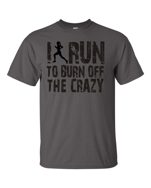 I run to burn off the crazy T-shirt - U GOT SPIRIT