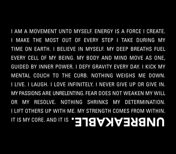 I am a movement unto myself. Energy is a force I create.I make the most out of every step I take during mytime on earth. I believe in myself. My deep breaths fuel every cell of my being. My body and mind move as one, guided by inner power. I defy gravity every day. I kick my mental couch to the curb. Nothing weighs me down.I live. I laugh. I love infinitely. I never give up or give in.My passions are unrelenting. Fear does not weaken my will or my resolve. Nothing shrinks my determination.I lift others up with me. My strength comes from within. It is my core. And it is UNBREAKABLE
