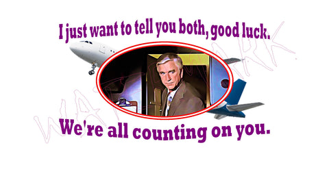 Airplane: Good Luck  https://www.mondomonsterwear.com/products/airplane-good-luck  Shirt. Tee Shirt. T Shirt. Naked Gun. Airplane, Leslie Nielsen. Police Squad. Drebin. Frank. Captain Ovuer, Oveur, Over. Do You Hang Around The Gymnasium. Don't Call me shirley. Dr. Rumack: I just want to tell you both, good luck. We're all counting on you.
