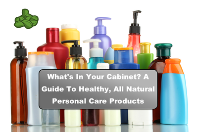 What's In Your Cabinet? A Guide To Healthy, All Natural Personal Care Products