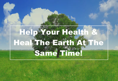 Help Your Health & Heal The Earth At The Same Time!
