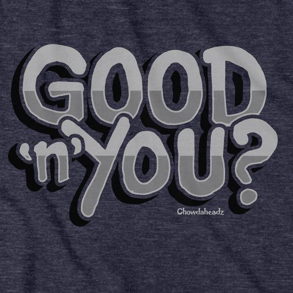 Good 'n' You? T-Shirt - Chowdaheadz