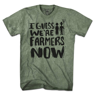 I Guess We're Farmers Now T-Shirt - Chowdaheadz