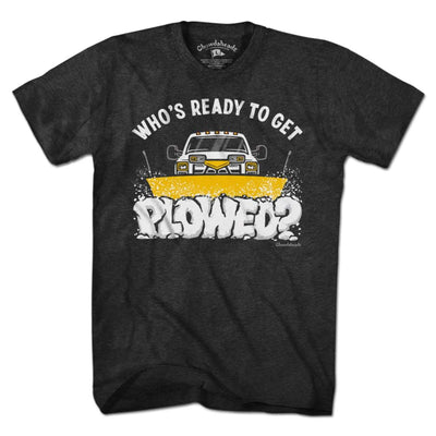 Who's Ready To Get Plowed? T-Shirt - Chowdaheadz