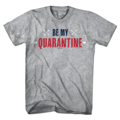 Be My Quarantine T-Shirt - Chowdaheadz