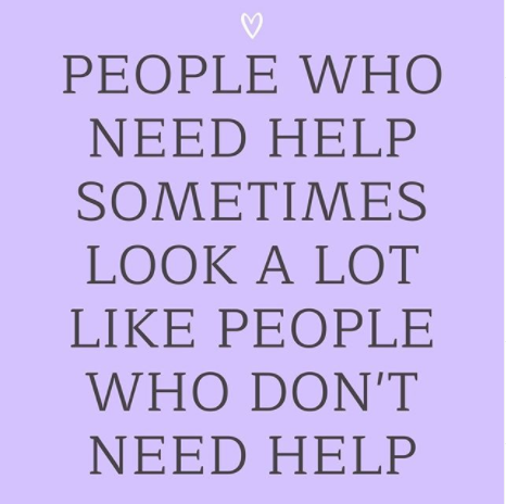 """""""People who need help sometimes look a lot like people who dont need help"""""""