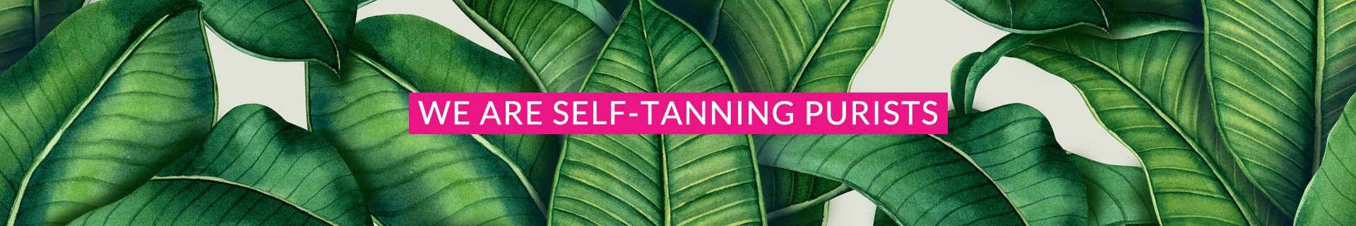 WE ARE SELF-TANNING PURISTS