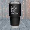 It's A Great Day For Soccer Laser Engraved Tumblers