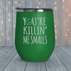 You're Killin Me Smalls Laser Engraved Tumblers