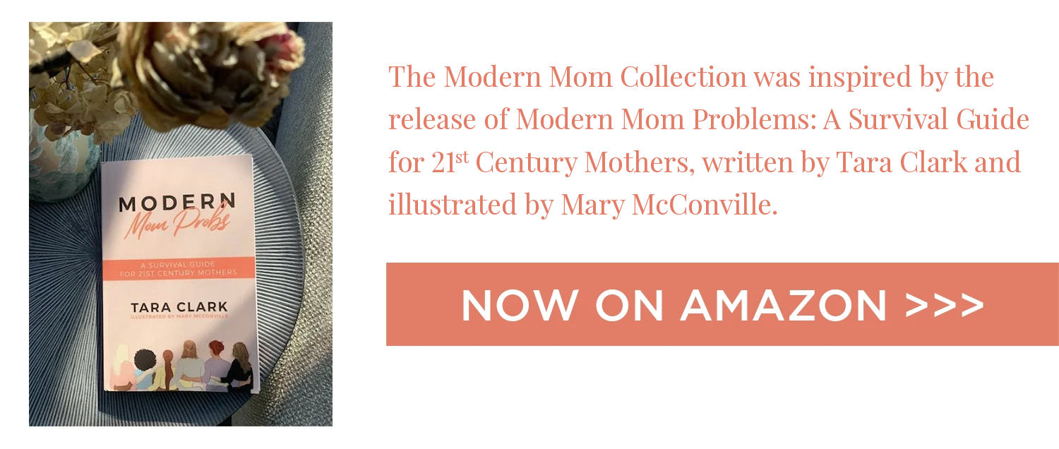 The Modern Mom Collection was inspired by the release of Modern Mom Problems: A Survival Guide for 21st Century Mothers, written by Tara Clark and illustrated by Mary McConville.