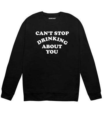 Can't Stop Drinking About You Sweatshirt