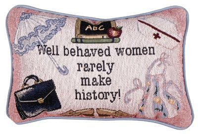 Well Behaved Women Rarely Make History! Pillow