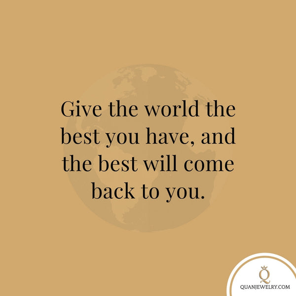 Give the world the best you have, and the best will come back to you.