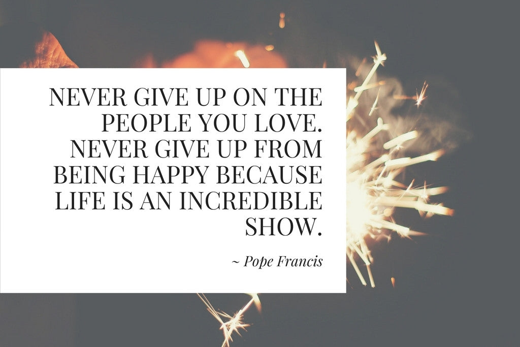 "Being Happy by Pope Francis - ""Never give up on the people you love. Never give up from being happy..."""