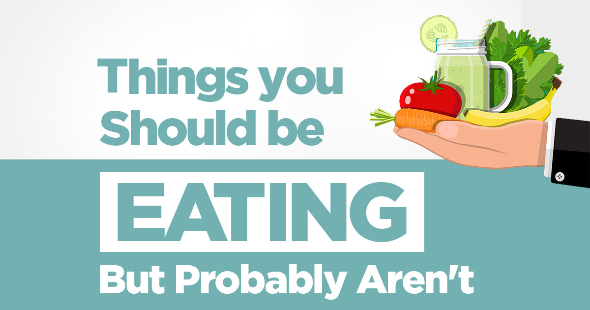 Things You Should Be Eating, But Probably Aren't