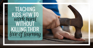 How to teach kids to Work Hard, without killing their Love of Learning