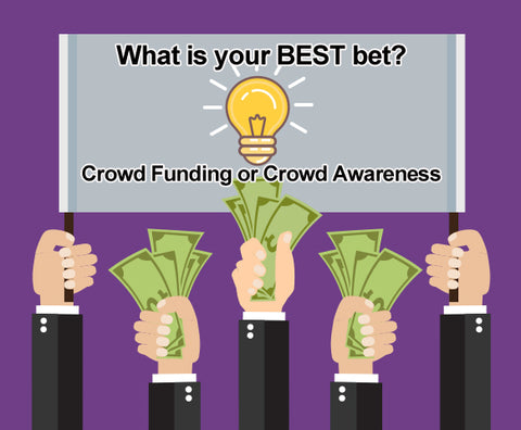 What is your best bet? Crowd Funding or Crowd Awareness.