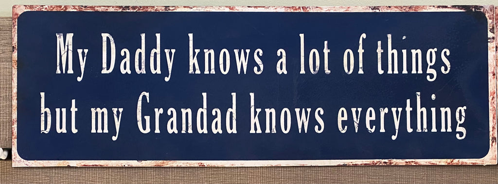 """My Daddy knows a lot of things but my Grandad knows everything!"" metal sign"