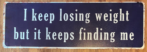 """I keep losing weight but it keeps finding me!"" metal sign"