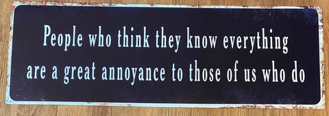"""People who think they know everything are a great annoyance to those of us who do!"" metal sign"