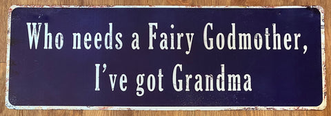 """Who needs a fairy godmother, I have Grandma!"" metal sign"