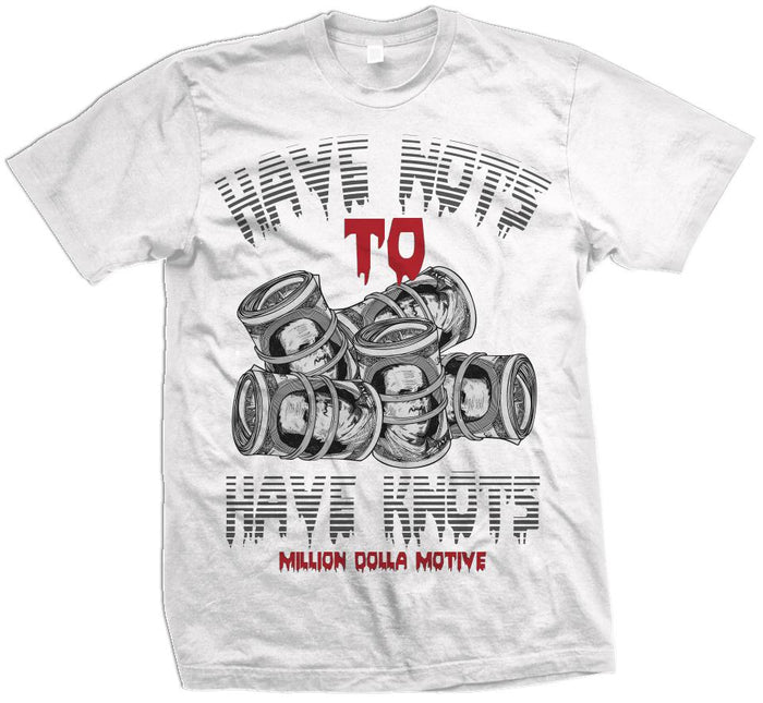 88984bf55c2 Have Nots to Have Knots - White T-Shirt – Million Dolla Motive