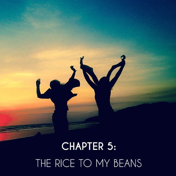 Chapter 5: The Rice to my Beans
