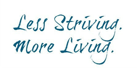 Less Striving. More Living.