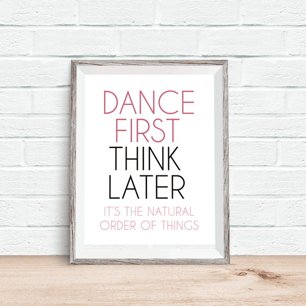 Dance First, Think Later - Art Print