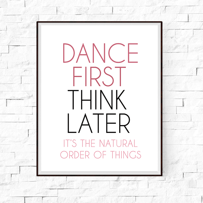 Dance First Think Later Wall Art Print