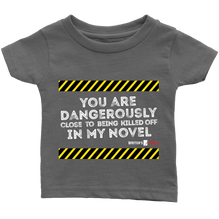 You are dangerously close to being killed off in my novel - Infant T-Shirt -  White Text