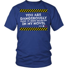 You are dangerously close to being killed off in my novel Unisex T-Shirt-White Text