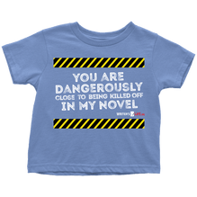 You are dangerously close to being killed off in my novel - Toddler T-Shirt - White text