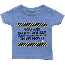 You are dangerously close to being killed off in my novel - Infant T-Shirt - Black Text