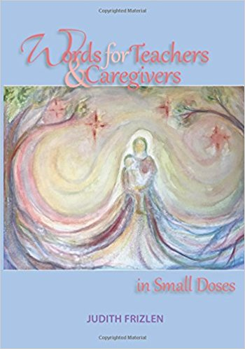 Words for Teachers and Caregivers in Small Doses by Judith Frizlen