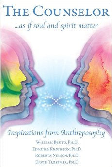 The Counselor as If Soul and Spirit Matter: Inspirations from Anthroposophy, By William Bento, Edmund Knighton, Roberta Nelson & David Tresemer