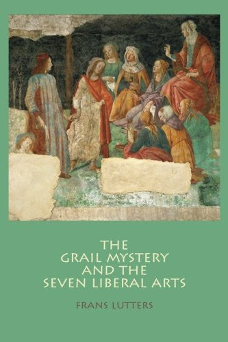 The Grail Mystery and the Seven Liberal Arts, by Frans Lutters