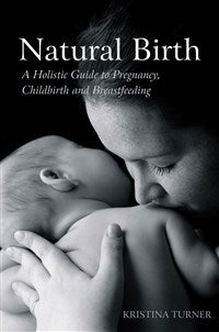 Natural Birth: A Holistic Guide, Kristina Turner