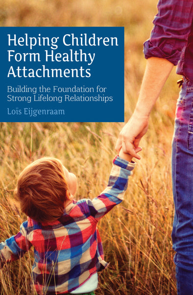 Helping Children Form Healthy Attachments By Lois Eijgenraam