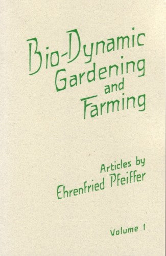 Bio-Dynamic Gardening and Farming Volume I, by Ehrenfried Pfeiffer
