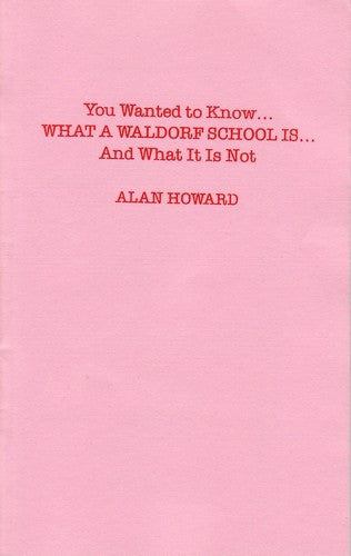 You Wanted to Know What a Waldorf School Is . . . and What It Is Not, by Alan Howard