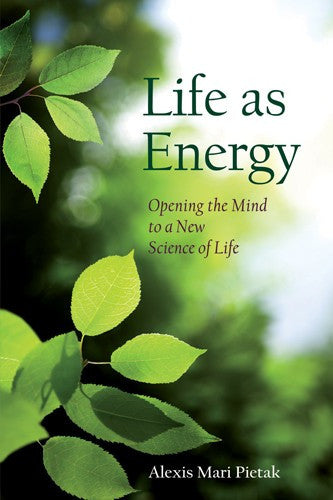 Life as Energy, by Alexis Mari Pietak, Ph.D.