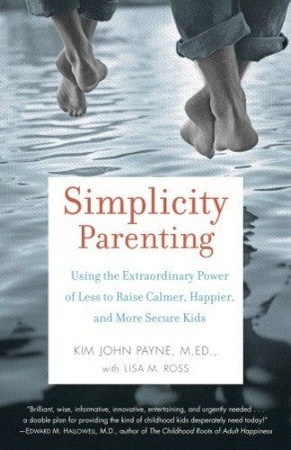 Simplicity Parenting, by Kim John Payne, M.Ed. with Lisa Ross