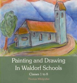 Painting and Drawing in Waldorf Schools Classes 1 to 8, by Thomas Wildgruber