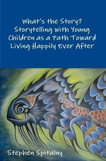 What's the Story? Storytelling with Young Children as a Path Toward Living Happily Ever After By Stephen Spiltalny