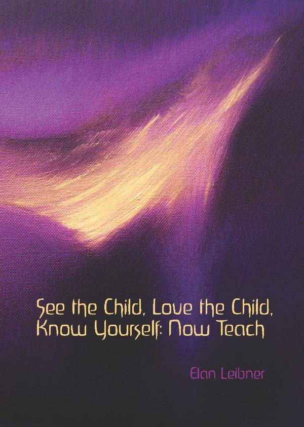 See the Child, Love the Child, Know Yourself: Now Teach, Elan Leibner