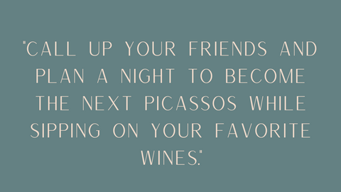 """Call up your friends and plan a night to become the next Picassos while sipping on your favorite wines"" quote"