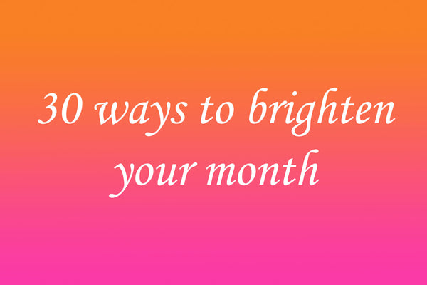 30 ways to brighten your month