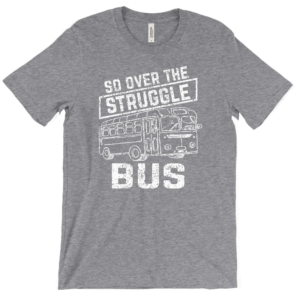 SO OVER THE STRUGGLE BUS SHIRT GREATNESS APPAREL