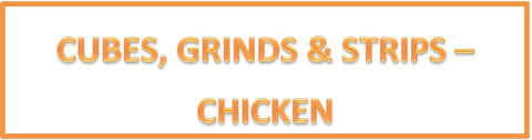 Cubes, Grinds & Strips - Chicken